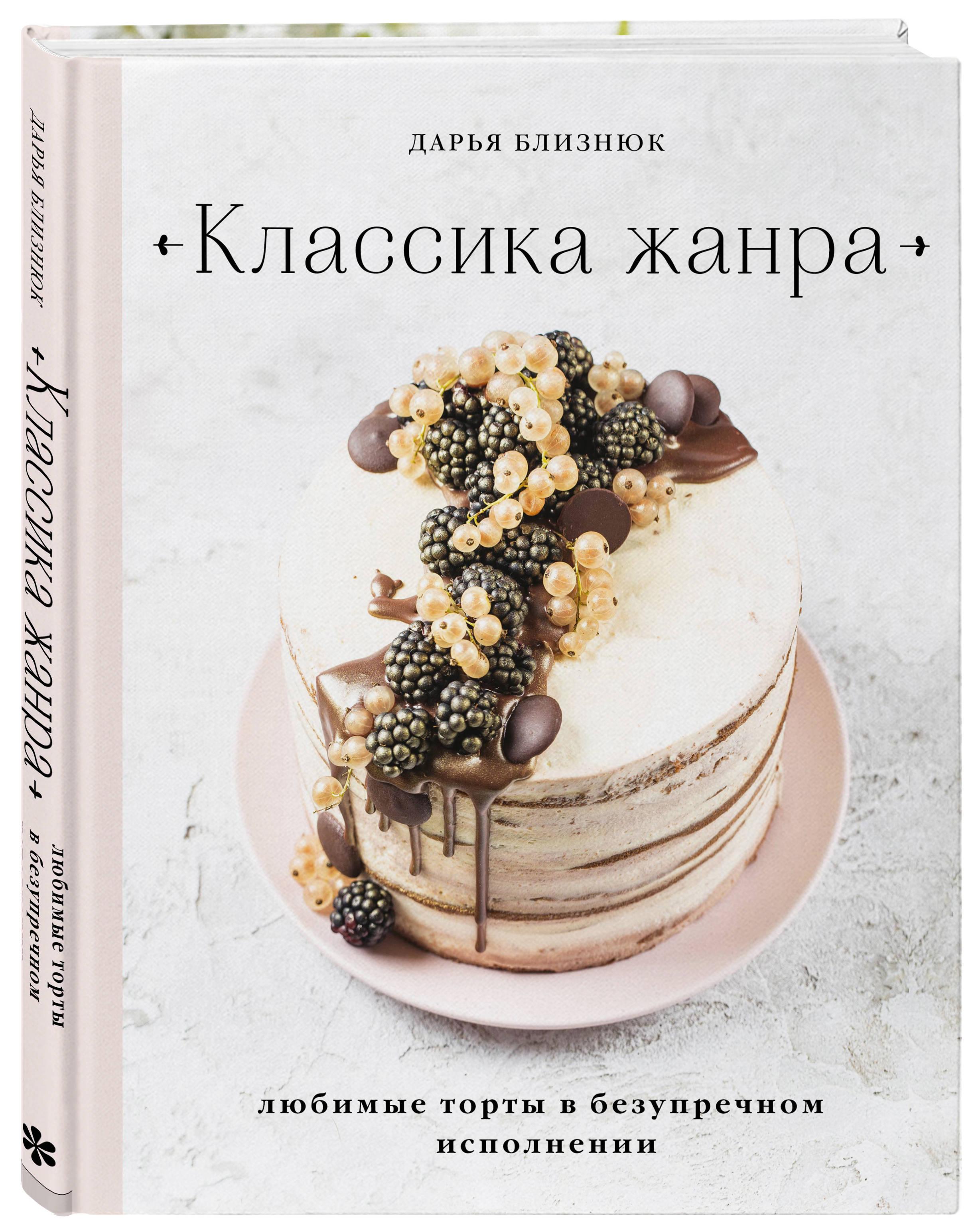 Дарья Близнюк Классика жанра. Любимые торты в безупречном исполнении мельник в чизкейк внутри сложные и необычные торты легко
