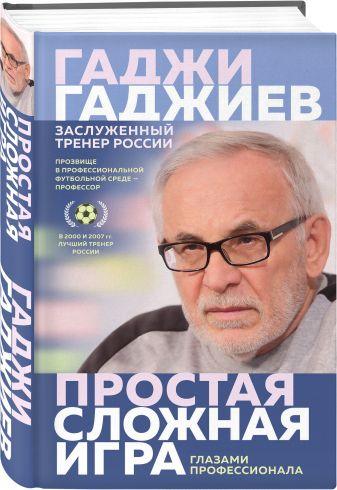 Гаджи Гаджиев - Простая сложная игра. Глазами профессионала обложка книги