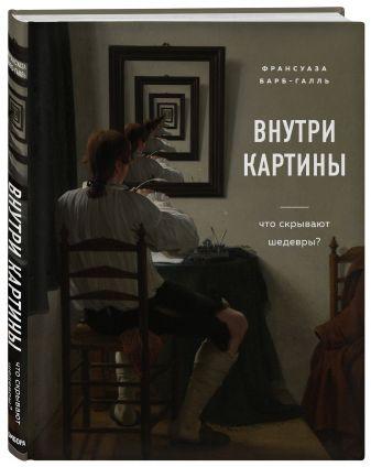 Франсуаза Барб-Галль - Внутри картины. Что скрывают шедевры? обложка книги