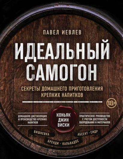Идеальный самогон. Секреты домашнего приготовления крепких напитков: коньяк, джин, виски - фото 1