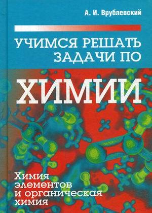 Учимся решать задачи по химии. Химия элементов и органическая химия Врублевский А.В.
