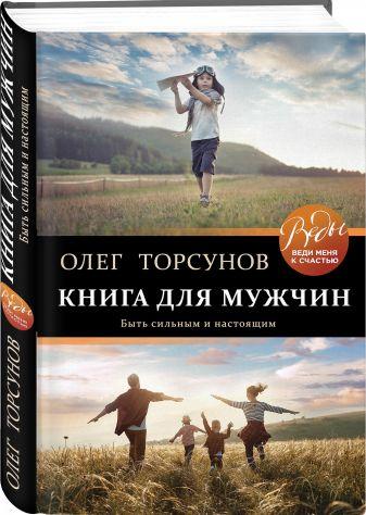 Олег Торсунов - Книга для мужчин. Быть сильным и настоящим обложка книги