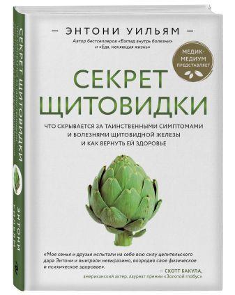 Энтони Уильям - Секрет щитовидки. Что скрывается за таинственными симптомами и болезнями щитовидной железы и как вернуть ей здоровье обложка книги