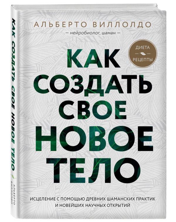 Виллолдо Альберто Как создать свое новое тело джеймс эндреди альберто виллолдо кеннет смит шаманизм и сила природы мудрость шаманов пробуждение энергетического тела комплект из 3 книг