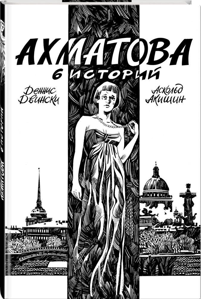 Аскольд Акишин, Деннис Двински - Ахматова. 6 историй обложка книги