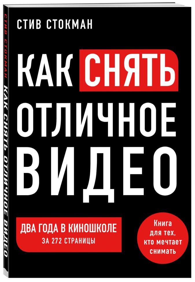 Стив Стокман - Как снять отличное видео. Книга для тех, кто мечтает снимать обложка книги
