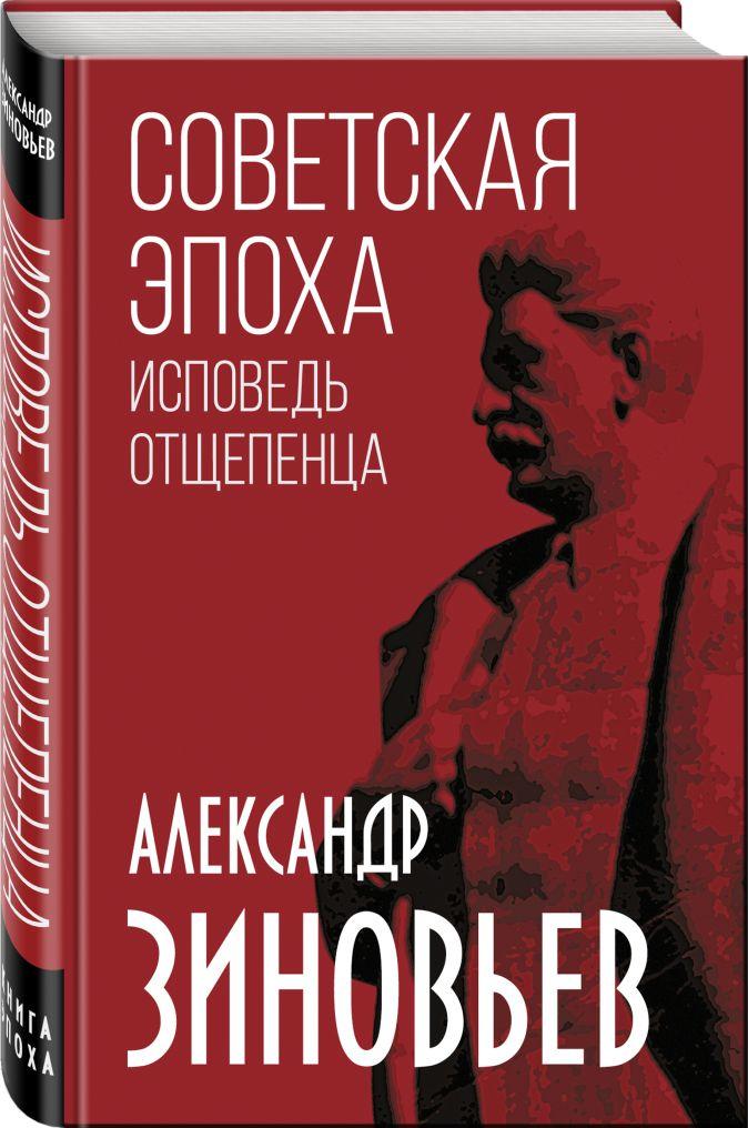 Александр Зиновьев - Советская эпоха. Исповедь отщепенца обложка книги