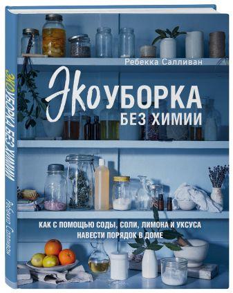 Ребекка Салливан - Экоуборка без химии. Как с помощью соды, соли, лимона и уксуса навести порядок в доме обложка книги