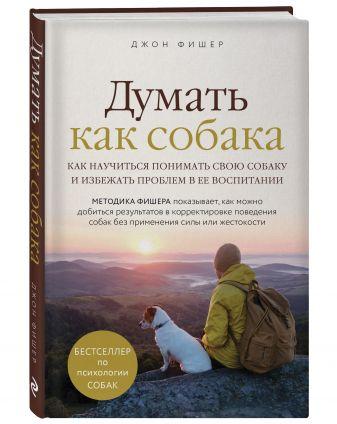 Джон Фишер - Думать как собака. Как научиться понимать свою собаку и избежать проблем в ее воспитании обложка книги