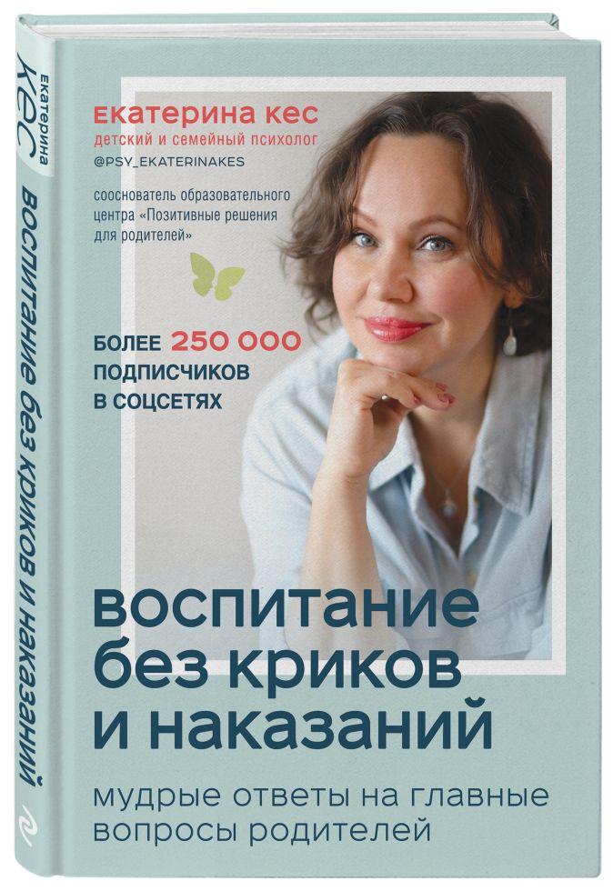 Екатерина Кес - Воспитание без криков и наказаний. Мудрые ответы на главные вопросы родителей обложка книги