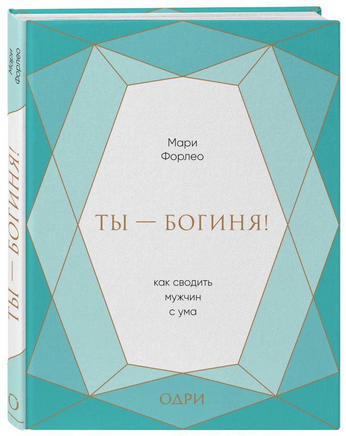 Мари Форлео - Ты - богиня! Как сводить мужчин с ума (подарочная) обложка книги