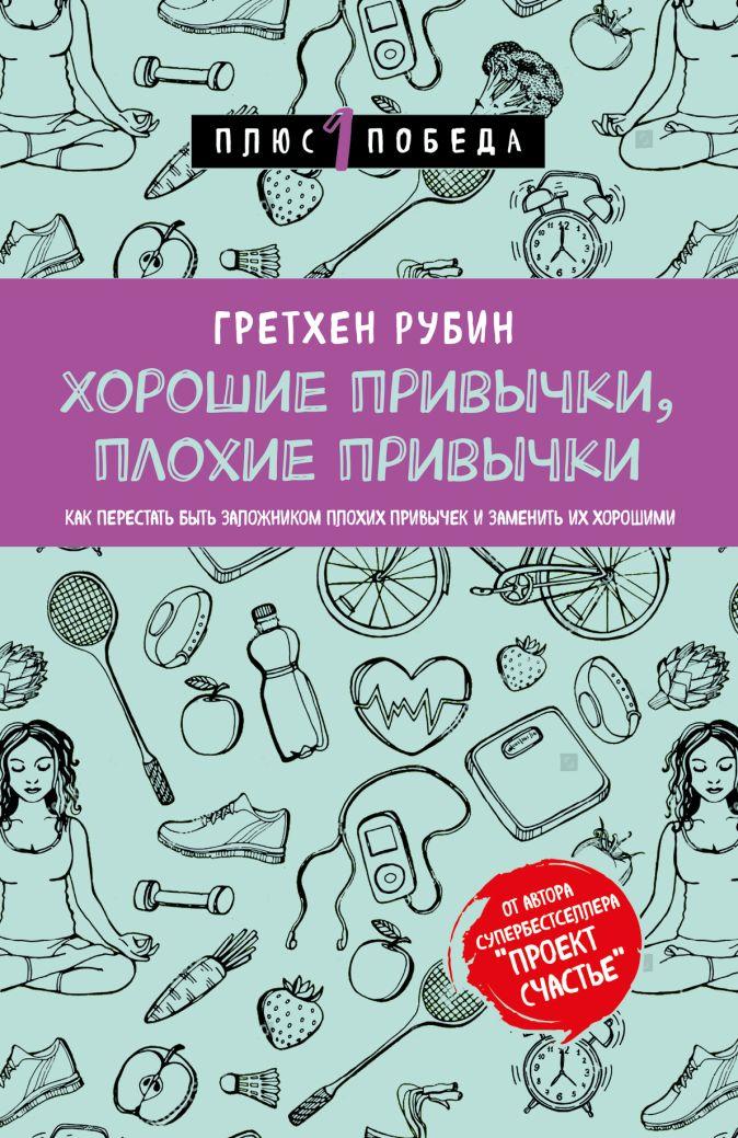 Гретхен Рубин - Хорошие привычки, плохие привычки. Как перестать быть заложником плохих привычек и заменить их хорошими обложка книги