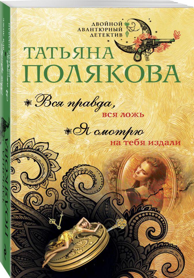 Вся правда, вся ложь. Я смотрю на тебя издали Татьяна Полякова