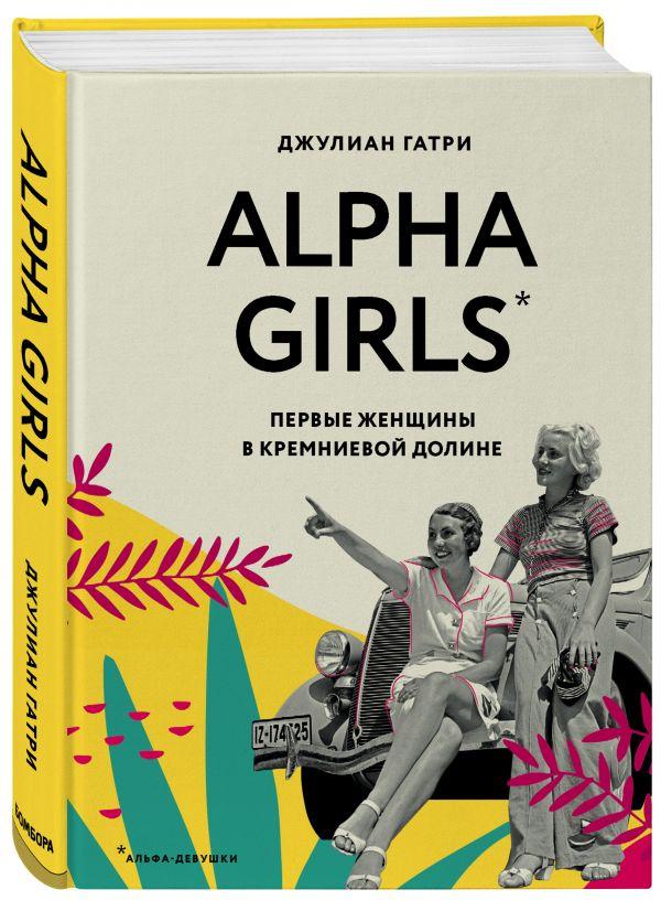 Alpha Girls. Первые женщины в кремниевой долине ( Гатри Джулиан  )