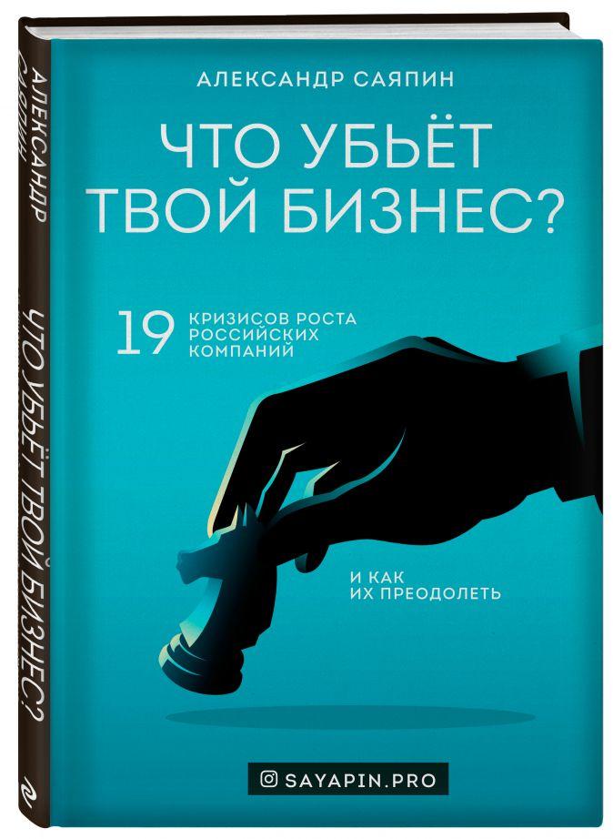 Александр Саяпин - Что убьёт твой бизнес? 19 кризисов роста российских компаний и как их преодолеть обложка книги