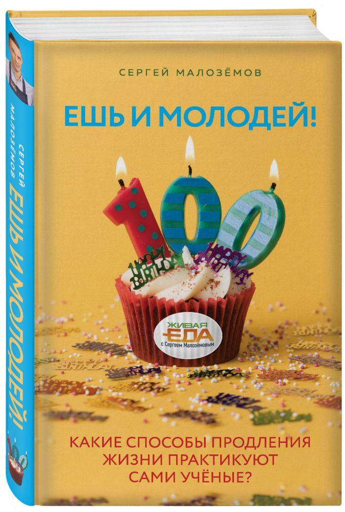 Сергей Малоземов - Ешь и молодей! Какие способы продления жизни практикуют сами учёные? обложка книги
