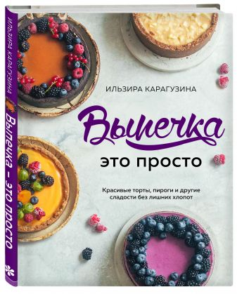 Ильзира Карагузина - Выпечка — это просто. Красивые торты, пироги и другие сладости без лишних хлопот обложка книги