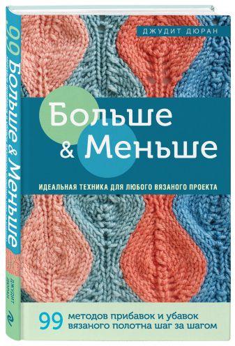 Джудит Дюран - Больше и меньше: 99 методов прибавок и убавок вязаного полотна шаг за шагом. Идеальная техника для любого вязаного проекта обложка книги