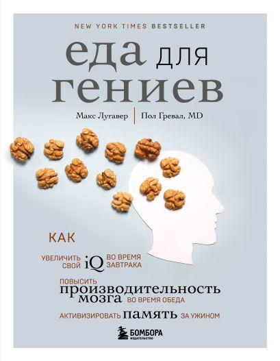 Еда для гениев. Как увеличить свой IQ во время завтрака, повысить производительность мозга во время обеда и активизировать память за ужином - фото 1