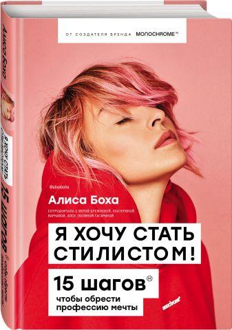 Алиса Боха - Я хочу стать стилистом. 15 шагов, чтобы обрести профессию мечты обложка книги
