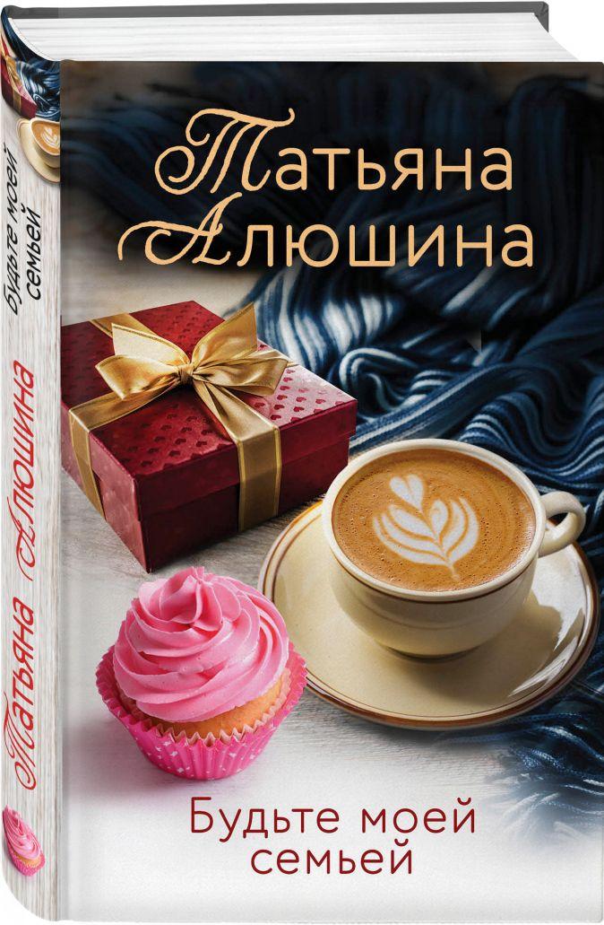 Будьте моей семьей Татьяна Алюшина