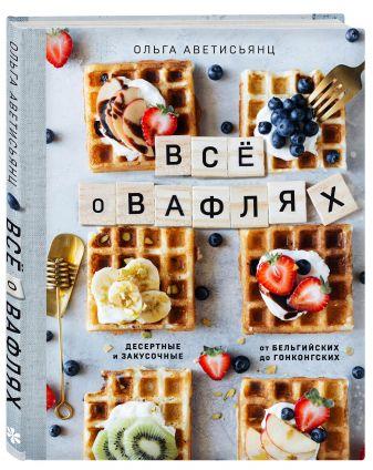 Ольга Аветисьянц - Все о вафлях. Десертные и закусочные. От бельгийских до гонконгских обложка книги
