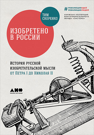 Тим Скоренко Изобретено в России: История русской изобретательской мысли от Петра I до Николая II