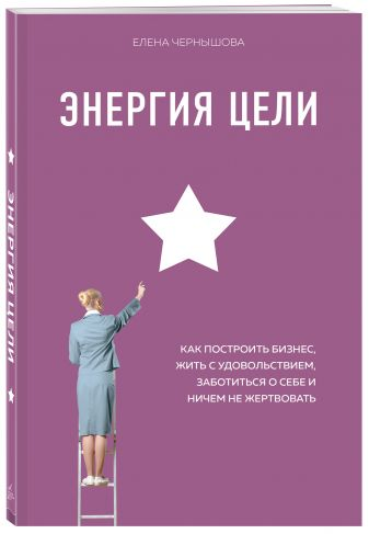 Елена Чернышова - Энергия Цели Как построить бизнес, жить с удовольствием, заботиться о себе и ничем не жертвовать обложка книги