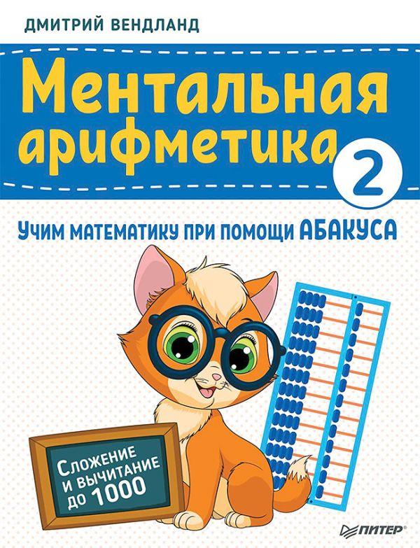 ментальная арифметика учим математику при помощи абакуса сложение и вычитание до 100 Вендланд Дмитрий Ментальная арифметика 2: учим математику при помощи абакуса. Сложение и вычитание до 1000 Учим математику при помощи абакуса
