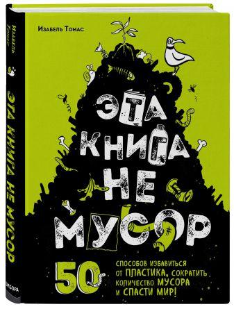 Изабель Томас - Эта книга не мусор: 50 способов избавиться от пластика, сократить количество мусора и спасти мир! обложка книги