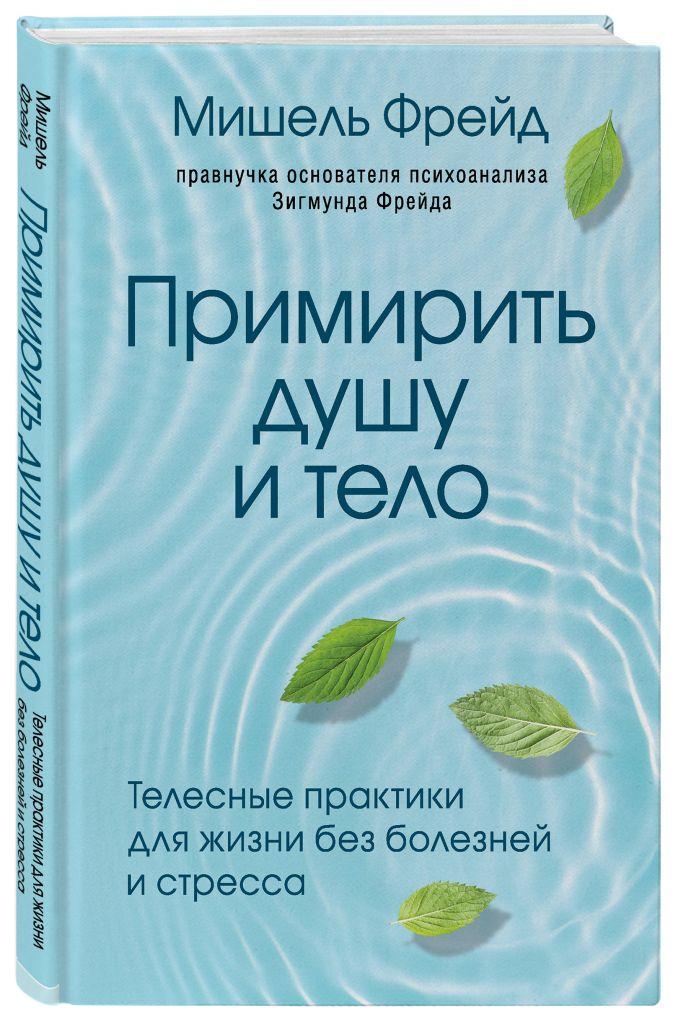 Мишель Фрейд - Примирить душу и тело. Телесные практики для жизни без болезней и стресса обложка книги