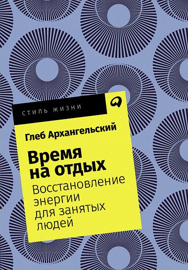Архангельский Г. Время на отдых: Восстановление энергии для занятых людей + Покет, 2019