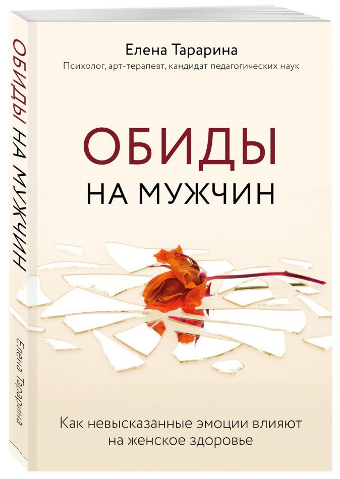Елена Тарарина - Обиды на мужчин. Как невысказанные эмоции влияют на женское здоровье обложка книги