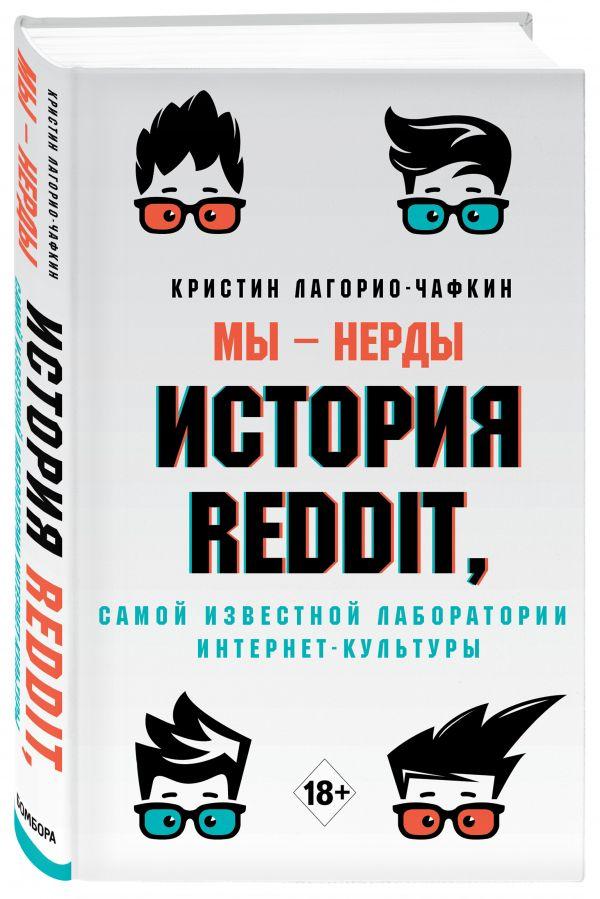 Лагорио-Чафкин Кристин Мы - нерды. История Reddit, самой известной лаборатории интернет-культуры