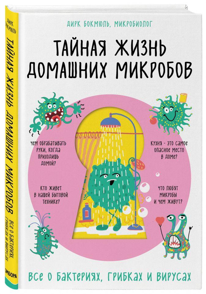 Дирк Бокмюль - Тайная жизнь домашних микробов: все о бактериях, грибках и вирусах обложка книги