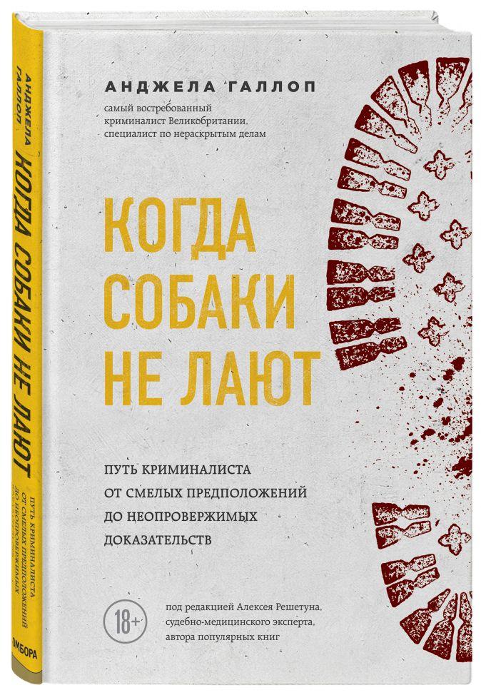 Анджела Галлоп - Когда собаки не лают: путь криминалиста от смелых предположений до неопровержимых доказательств обложка книги