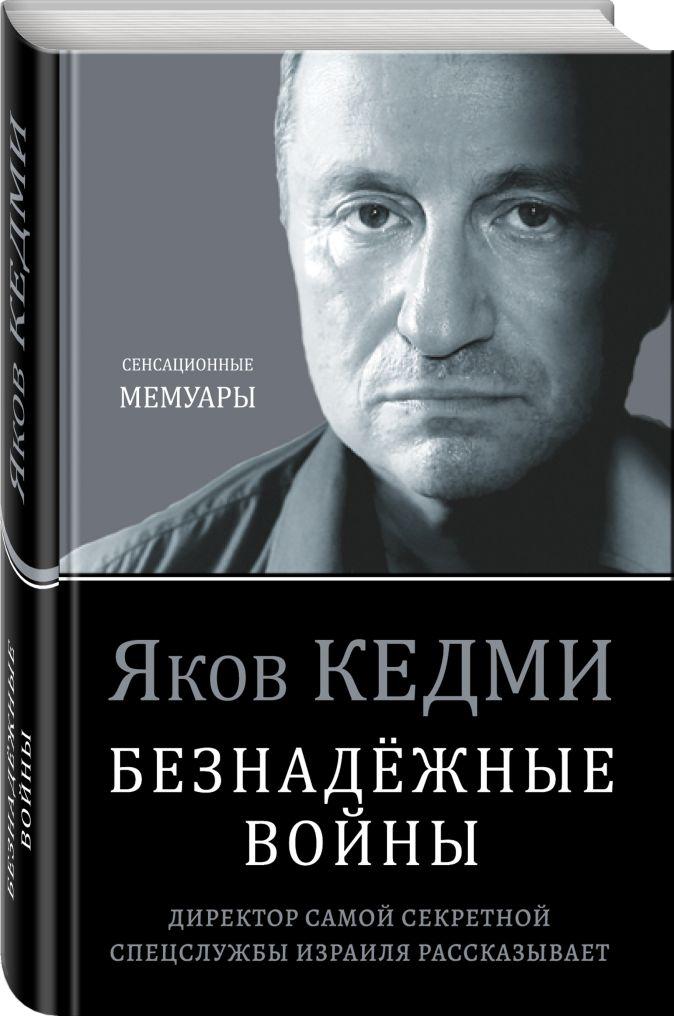 Яков Кедми - Безнадёжные войны. Директор самой секретной спецслужбы Израиля рассказывает обложка книги