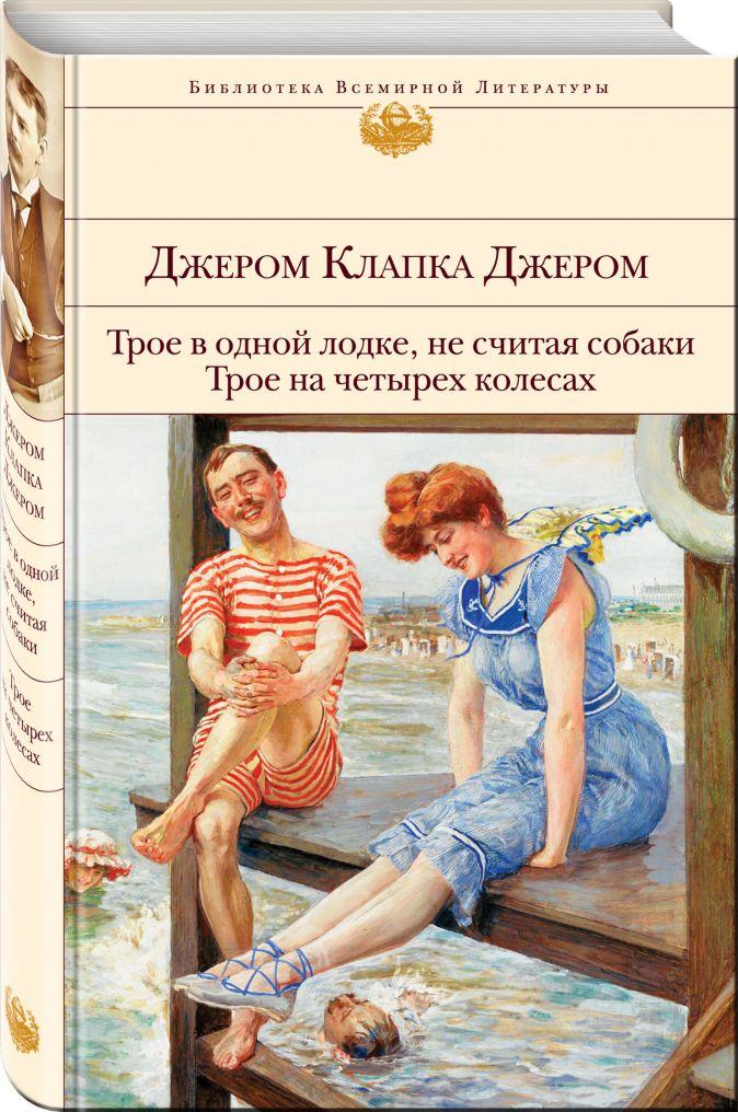 Джером Клапка Джером - Трое в одной лодке, не считая собаки. Трое на четырех колесах обложка книги