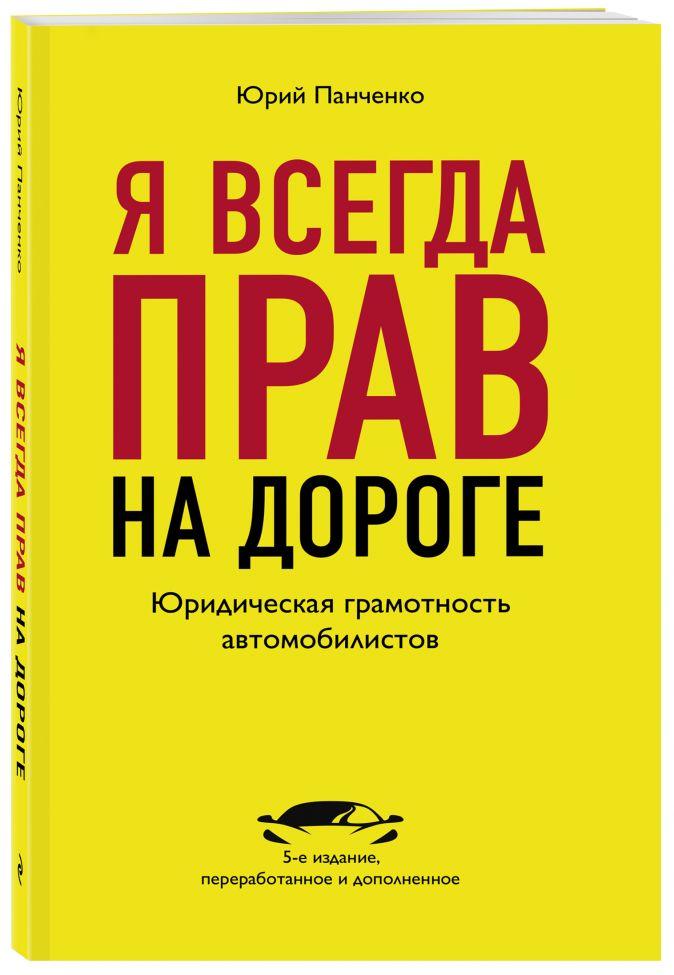 Панченко Ю.А. - Я всегда прав на дороге. Юридическая грамотность автомобилистов. 5-е издание, переработанное и дополненное обложка книги