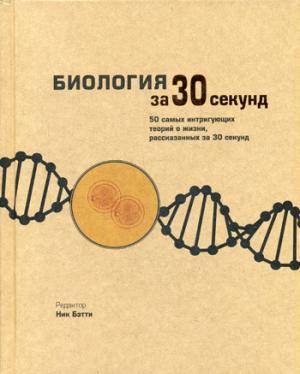 Биология за 30 секунд ( Клегг Брайан, Феллоу Марк, Дэш Г., Ричардсон Т.и др., Бэтти Ник  )