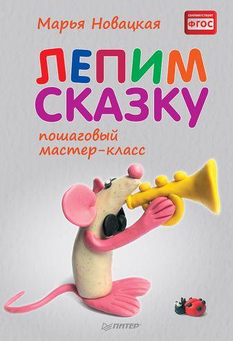 Новацкая М В - Лепим сказку: пошаговый мастер-класс обложка книги