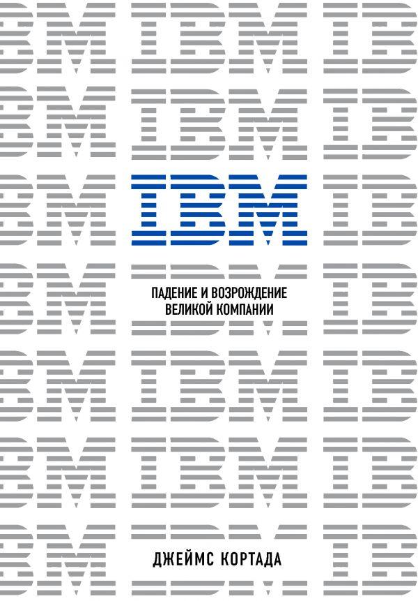 Кортада Джеймс IBM. Падение и возрождение великой компании