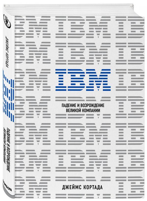 IBM. Падение и возрождение великой компании ( Кортада Джеймс  )