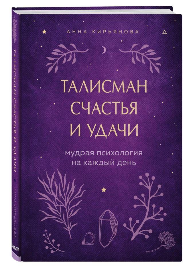 Анна Кирьянова - Талисман счастья и удачи. Мудрая психология на каждый день обложка книги
