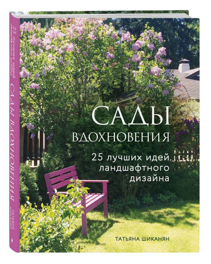 Татьяна Шиканян - Сады вдохновения. 25 лучших идей ландшафтного дизайна обложка книги