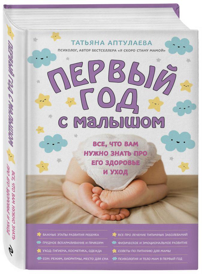 Татьяна Аптулаева - Первый год с малышом. Все, что вам нужно знать про его здоровье и уход обложка книги