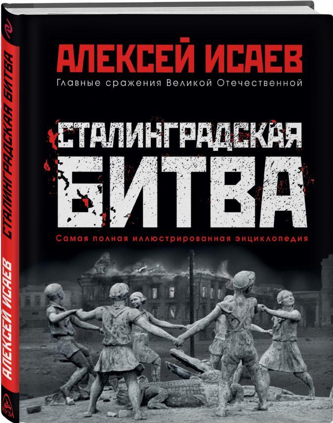 Сталинградская битва. Самая полная иллюстрированная энциклопедия Алексей Исаев