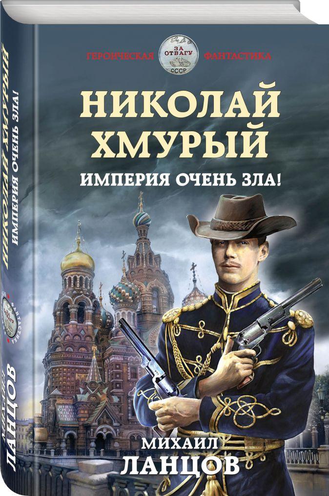 Михаил Ланцов - Николай Хмурый. Империя очень зла! обложка книги