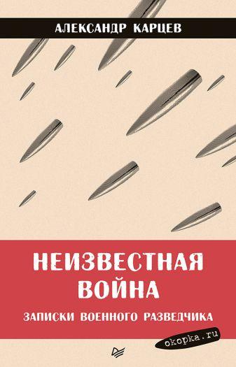 Карцев А И - Неизвестная война. Записки военного разведчика обложка книги