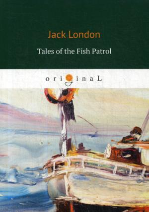 Tales of the Fish Patrol = Рассказы рыбацкого патруля: на англ.яз London J.